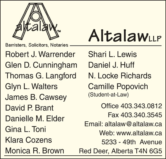 Altalaw LLP (403-343-0812) - Display Ad - Altalaw LLP Shari L. LewisRobert J. Warrender Daniel J. HuffGlen D. Cunningham N. Locke RichardsThomas G. Langford Camille PopovichGlyn L. Walters (Student-at-Law) James B. Cawsey Office 403.343.0812 David P. Brant Fax 403.340.3545 Danielle M. Elder Gina L. Toni Web: www.altalaw.ca Klara Cozens 5233 - 49th  Avenue Red Deer, Alberta T4N 6G5 Monica R. Brown