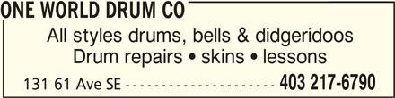 One World Drum Co (403-217-6790) - Display Ad - ONE WORLD DRUM COONE WORLD DRUM CO ONE WORLD DRUM CO All styles drums, bells & didgeridoos Drum repairs  skins  lessons 403 217-6790 131 61 Ave SE --------------------- ONE WORLD DRUM COONE WORLD DRUM CO ONE WORLD DRUM CO All styles drums, bells & didgeridoos Drum repairs  skins  lessons 403 217-6790 131 61 Ave SE ---------------------
