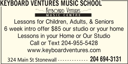 Keyboard Ventures Music School (204-694-3131) - Display Ad - KEYBOARD VENTURES MUSIC SCHOOL VENTURES MUSIC SCHOOL Lessons for Children, Adults, & Seniorssons for Children, Adults, & S 6 week intro offer $85 our studio or your home Lessons in your Home or Our Studio Call or Text 204-955-5428 www.keyboardventures.com 204 694-3131 324 Main St Stonewall -------------