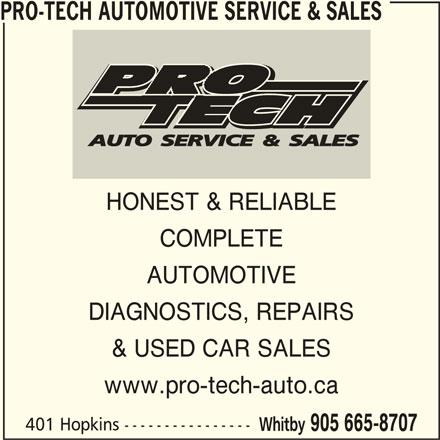 Pro-Tech Automotive Service & Sales (905-665-8707) - Display Ad - PRO-TECH AUTOMOTIVE SERVICE & SALES HONEST & RELIABLE COMPLETE AUTOMOTIVE DIAGNOSTICS, REPAIRS & USED CAR SALES www.pro-tech-auto.ca 401 Hopkins ---------------- Whitby 905 665-8707