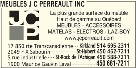 JC Perreault (450-681-7211) - Display Ad - 1900 Maurice Gauvin Laval MEUBLES J C PERREAULT INC La plus grande surface du meuble Haut de gamme au Québec! 5 rue Industrielle --------- 450 681-7211 MEUBLES - ACCESSOIRES MATELAS - ELECTROS - LAZ-BOY www.jcperreault.com -- Kirkland 514 695-2311 17 850 rte Transcanadienne ---------- St-Hubert 450 462-7211 2049 F X Sabourin --- St-Rock de l'Achigan 450 588-7211 5 rue Industrielle --------- 450 681-7211 1900 Maurice Gauvin Laval MEUBLES J C PERREAULT INC La plus grande surface du meuble Haut de gamme au Québec! MEUBLES - ACCESSOIRES MATELAS - ELECTROS - LAZ-BOY www.jcperreault.com -- Kirkland 514 695-2311 17 850 rte Transcanadienne ---------- St-Hubert 450 462-7211 2049 F X Sabourin --- St-Rock de l'Achigan 450 588-7211