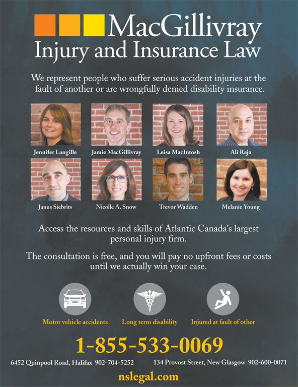 MacGillivray Injury and Insurance Law (902-755-0398) - Display Ad - We represent people who suffer serious accident injuries at the fault of another or are wrongfully denied disability insurance. Jennifer Langille Jamie MacGillivray Leisa MacIntosh Ali Raja Janus Siebrits Nicolle A. Snow Trevor Wadden Melanie Young Access the resources and skills of Atlantic Canada s largest personal injury firm. The consultation is free, and you will pay no upfront fees or costs until we actually win your case. Long term disabilityMotor vehicle accidents Injured at fault of other 1-855-533-0069 134 Provost Street, New Glasgow  902-600-0071 6452 Quinpool Road, Halifax  902-704-5252 nslegal.com