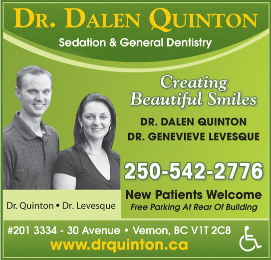 Quinton Dalen Dr (250-542-2776) - Display Ad - DR. DALEN QUINTON Sedation & General Dentistry Creating Beautiful Smiles DR. DALEN QUINTON DR. GENEVIEVE LEVESQUE 250-542-2776 New Patients Welcome Dr. Quinton Dr. Levesque Free Parking At Rear Of Building #201 3334 - 30 Avenue   Vernon, BC V1T 2C8 www.drquinton.ca
