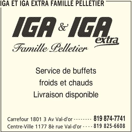 IGA Extra (819-874-7741) - Annonce illustrée======= - Carrefour 1801 3 Av Val-d'or 819 825-6608 ---- Centre-Ville 1177 8è rue Val-d'or IGA ET IGA EXTRA FAMILLE PELLETIER Service de buffets froids et chauds Livraison disponible -------- 819 874-7741