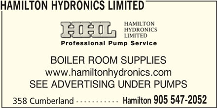 Hamilton Hydronics Limited (905-547-2052) - Display Ad - HAMILTON HYDRONICS LIMITED BOILER ROOM SUPPLIES www.hamiltonhydronics.com SEE ADVERTISING UNDER PUMPS Hamilton 905 547-2052 358 Cumberland ----------- HAMILTON HYDRONICS LIMITED BOILER ROOM SUPPLIES www.hamiltonhydronics.com SEE ADVERTISING UNDER PUMPS Hamilton 905 547-2052 358 Cumberland -----------