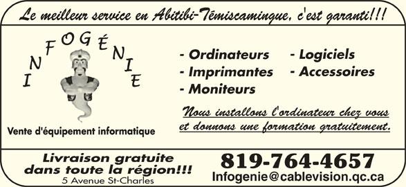 Infogénie (819-764-4657) - Annonce illustrée======= - Le meilleur service en Abitibi-Témiscamingue, c'est garanti!!! - Logiciels - Ordinateurs - Accessoires - Imprimantes - Moniteurs Nous installons l'ordinateur chez vous et donnons une formation gratuitement. Vente d'équipement informatique Livraison gratuite 819-764-4657 dans toute la région!!! 5 Avenue St-Charles