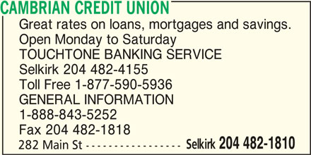Cambrian Credit Union (204-482-1810) - Display Ad - Open Monday to Saturday TOUCHTONE BANKING SERVICE Selkirk 204 482-4155 Toll Free 1-877-590-5936 GENERAL INFORMATION 1-888-843-5252 Fax 204 482-1818 Selkirk 204 482-1810 282 Main St ----------------- CAMBRIAN CREDIT UNION Great rates on loans, mortgages and savings.