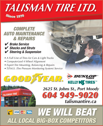 Talisman Excel Tire & Align Centre (604-936-3111) - Display Ad - COMPLETE TALISMAN TIRE LTD. AUTO MAINTENANCE & REPAIRS Brake Service Shocks and Struts Steering & Suspension A Full Line of Tires for Cars & Light Trucks Computerized 4 Wheel Alignment Expert Tire Mounting, Balancing & Repairs T.P.M.S. (Tire Pressure Monitoring System) Service 2625 St. Johns St., Port Moody 604 949-9020 talismantire.catalismantireca WE WILL BEAT ALL LOCAL BIG-BOX COMPETITORS