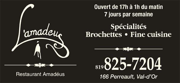 Restaurant L'Amadéus (819-825-7204) - Annonce illustrée======= - 7 jours par semaine Spécialités Brochettes   Fine cuisine 819 825-7204 Ouvert de 17h à 1h du matin 166 Perreault, Val-d Or