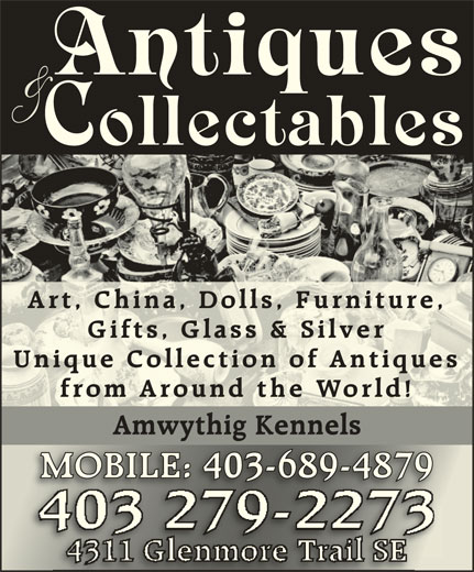 Amwythig Kennels (403-279-2273) - Display Ad - Art, China, Dolls, Furniture,Art, China, Dolls, Furniture, Gifts, Glass & SilverGifts, Glass & Silver Unique Collection of AntiquesUnique Collection of Antiques from Around the World!from Around the World! Amwythig Kennelswyig MOBILE: 403-689-4879MOBILE: 403-689-4879