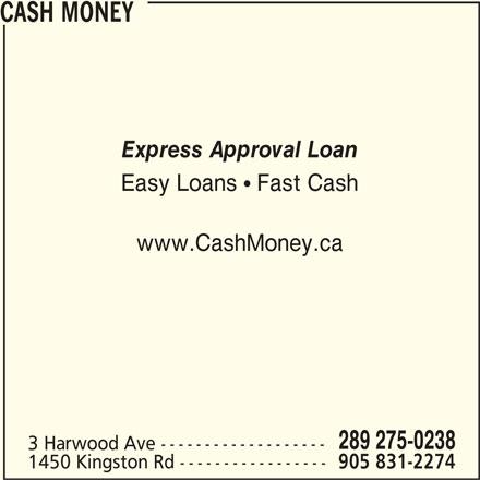 Cash Money (289-539-0029) - Display Ad - CASH MONEY Express Approval Loan Easy Loans   Fast Cash www.CashMoney.ca 289 275-0238 3 Harwood Ave ------------------- 1450 Kingston Rd ----------------- 905 831-2274