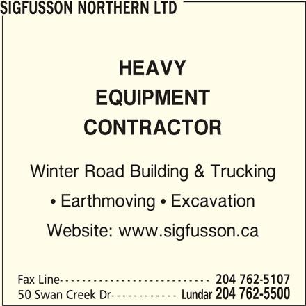 Sigfusson Northern Ltd (204-762-5500) - Display Ad - SIGFUSSON NORTHERN LTD HEAVY EQUIPMENT CONTRACTOR Winter Road Building & Trucking  Earthmoving  Excavation Website: www.sigfusson.ca Fax Line--------------------------- 204 762-5107 50 Swan Creek Dr------------ Lundar 204 762-5500