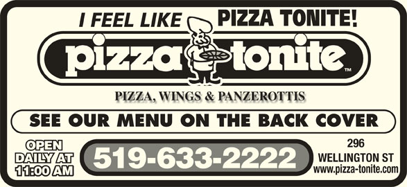 Pizza Tonite (519-633-2222) - Annonce illustrée======= - 296 SEE OUR MENU ON THE BACK COVER OPEN WELLINGTON ST DAILY AT 519-633-2222 www.pizza-tonite.com 11:00 AM11:00 AM
