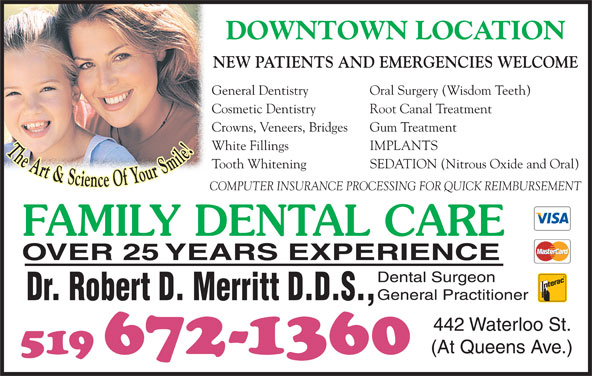 Dr Robert D Merritt (519-672-1360) - Display Ad - 519 672-1360 DOWNTOWN LOCATION NEW PATIENTS AND EMERGENCIES WELCOME General Dentistry Oral Surgery (Wisdom Teeth) Cosmetic Dentistry Root Canal Treatment Crowns, Veneers, Bridges Gum Treatment White Fillings IMPLANTS The Art & Science Of Your Smile Tooth Whitening SEDATION (Nitrous Oxide and Oral) COMPUTER INSURANCE PROCESSING FOR QUICK REIMBURSEMENT FAMILY DENTAL CARE OVER 25 YEARS EXPERIENCE Dental Surgeon General Practitioner Dr. Robert D. Merritt D.D.S., 442 Waterloo St. (At Queens Ave.)
