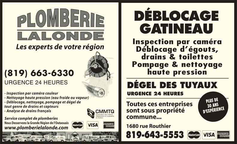 Plomberie Lalonde (819-663-6330) - Annonce illustrée======= - 819-643-55538 DÉBLOCAGE GATINEAU LALONDE Inspection par caméra Les experts de votre région Déblocage d égouts, drains & toilettes Pompage & nettoyage haute pression (819) 663-6330 URGENCE 24 HEURES DÉGEL DES TUYAUX - Inspection par caméra couleur URGENCE 24 HEURES - Nettoyage haute pression (eau froide ou vapeur) - Déblocage, nettoyage, pompage et dégel de Toutes ces entreprises T tout genre de drains et capteurs - Analyse de drains français sont sous propriété s CMMTQ Corporation des maîtres mécaniciens en tuyauterie du Québec commune...c Service complet de plomberies Nous Desservons la Grande Région de l Outaouais 1680 rue Routhier1 www.plomberielalonde.com