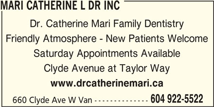 Mari Catherine L Dr Inc (604-922-5522) - Display Ad - MARI CATHERINE L DR INC Dr. Catherine Mari Family Dentistry Friendly Atmosphere - New Patients Welcome Saturday Appointments Available Clyde Avenue at Taylor Way www.drcatherinemari.ca 604 922-5522 660 Clyde Ave W Van --------------