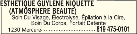 Atmosphère Beauté (819-475-0101) - Annonce illustrée======= - ESTHETIQUE GUYLENE NIQUETTE ESTHETIQUE GUYLENE NIQUETTE ESTHETIQUE GUYLENE NIQUETTE (ATMOSPHERE BEAUTE) (ATMOSPHERE BEAUTE)     (ATMOSPHERE BEAUTE) Soin Du Visage, Électrolyse, Épilation à la Cire, Soin Du Corps, Forfait Détente 819 475-0101 1230 Mercure---------------------- ESTHETIQUE GUYLENE NIQUETTE      (ATMOSPHERE BEAUTE)