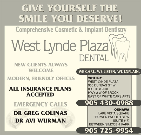 West Lynde Plaza Dental Office (905-430-0988) - Display Ad - WEST LYNDE PLAZA 965 DUNDAS ST W SUITE # 203 ALL INSURANCE PLANS HWY 2 W OF BROCK ACCEPTED EAST OF WHITE OAKS APTS 905 430-0988 905 430-0988 EMERGENCY CALLSCY CALLSEMERGEN OSHAWA LAKE VISTA SQUARE DR GREG COLINASCOLINASDR GREG 199 WENTWORTH ST W SUITE # 7 DR AVI WURMANURMANDR AVI BETWEEN SIMCOE & PARK 905 725-9954 GIVE YOURSELF THE SMILE YOU DESERVE! Comprehensive Cosmetic & Implant Dentistry NEW CLIENTS ALWAYS WELCOME WE CARE, WE LISTEN, WE EXPLAIN. WHITBY MODERN, FRIENDLY OFFICES