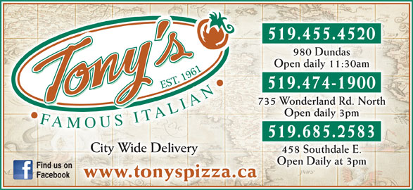Tony's Famous Italian Restaurant (519-455-4520) - Annonce illustrée======= - 519.455.4520 980 Dundas Open daily 11:30am 519.474-1900 735 Wonderland Rd. North Open daily 3pm 519.685.2583 City Wide Deliveryty ry 458 Southdale E. Open Daily at 3pm Find us on www.tonyspizza.cawww.tonyspizza.ca Facebook