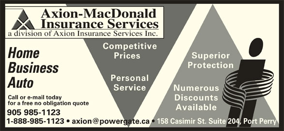 Axion-MacDonald Insurance Services (905-985-1123) - Display Ad - Axion-MacDonald Insurance Services a division of Axion Insurance Services Inc. Competitive Home Superior Prices Protection Business Personal Auto Service Numerous Call or e-mail today Discounts for a free no obligation quote Available 905 985-1123 158 Casimir St. Suite 204, Port Perry