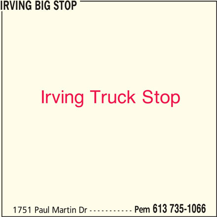Irving (613-735-1066) - Display Ad - IRVING BIG STOP Irving Truck Stop Pem 613 735-1066 1751 Paul Martin Dr -----------