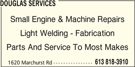 Douglas Services Small Engine & Machine Repairs (613-818-3910) - Display Ad - DOUGLAS SERVICES Small Engine & Machine Repairs Light Welding - Fabrication Parts And Service To Most Makes 613 818-3910 1620 Marchurst Rd ----------------