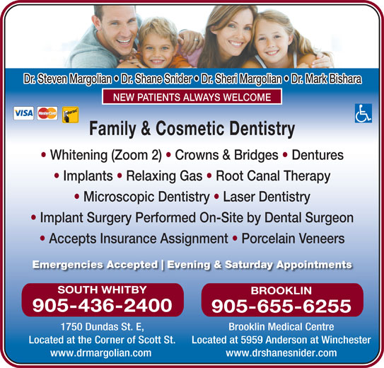 Dr Steve Margolian (905-436-2400) - Display Ad - Implant Surgery Performed On-Site by Dental Surgeon Accepts Insurance Assignment   Porcelain Veneers Emergencies Accepted Evening & Saturday Appointments Microscopic Dentistry   Laser Dentistry SOUTH WHITBY BROOKLIN 905-436-2400 905-655-6255 1750 Dundas St. E, Brooklin Medical Centre Located at the Corner of Scott St. Located at 5959 Anderson at Winchester www.drmargolian.com www.drshanesnider.com Dr. Steven Margolian   Dr. Shane Snider   Dr. Sheri Margolian   Dr. Mark Bishara NEW PATIENTS ALWAYS WELCOME Family & Cosmetic Dentistry Whitening (Zoom 2)   Crowns & Bridges   Dentures Implants   Relaxing Gas   Root Canal Therapy