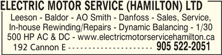 Electric Motor Service (Hamilton) Ltd (905-522-2051) - Display Ad - ELECTRIC MOTOR SERVICE (HAMILTON) LTDELECTRIC MOTOR SERVICE (HAMILTON) LTD ELECTRIC MOTOR SERVICE (HAMILTON) LTDELECTRIC MOTOR SERVICE (HAMILTON) LTD Leeson - Baldor - AO Smith - Danfoss - Sales, Service, In-house Rewinding/Repairs - Dynamic Balancing - 1/30 500 HP AC & DC - www.electricmotorservicehamilton.ca 905 522-2051 192 Cannon E --------------------- ELECTRIC MOTOR SERVICE (HAMILTON) LTD