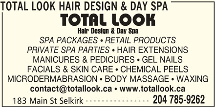 Total Look Hair Design & Day Spa (204-785-9262) - Display Ad - TOTAL LOOK HAIR DESIGN & DAY SPA SPA PACKAGES RETAIL PRODUCTS PRIVATE SPA PARTIES HAIR EXTENSIONS MANICURES & PEDICURES   GEL NAILS FACIALS & SKIN CARE   CHEMICAL PEELS MICRODERMABRASION   BODY MASSAGE   WAXING www.totallook.ca ---------------- 204 785-9262 183 Main St Selkirk TOTAL LOOK HAIR DESIGN & DAY SPA