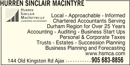 Hurren Sinclair MacIntyre CPA's LLP (905-683-8856) - Display Ad - HURREN SINCLAIR MACINTYRE Local - Approachable - Informed Chartered Accountants Serving Durham Region for Over 25 Years Accounting - Auditing - Business Start Ups Personal & Corporate Taxes Trusts - Estates - Succession Planning Business Planning and Forecasting www.hsmca.com 905 683-8856 144 Old Kingston Rd Ajax -----------