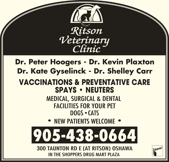 Ritson Veterinary Clinic (905-438-0664) - Display Ad - FACILITIES FOR YOUR PET DOGS CATS NEW PATIENTS WELCOME 905-438-0664 300 TAUNTON RD E (AT RITSON) OSHAWA IN THE SHOPPERS DRUG MART PLAZA Dr. Peter Hoogers - Dr. Kevin Plaxton Dr. Kate Gyselinck - Dr. Shelley Carr VACCINATIONS & PREVENTATIVE CARE SPAYS   NEUTERS MEDICAL, SURGICAL & DENTAL