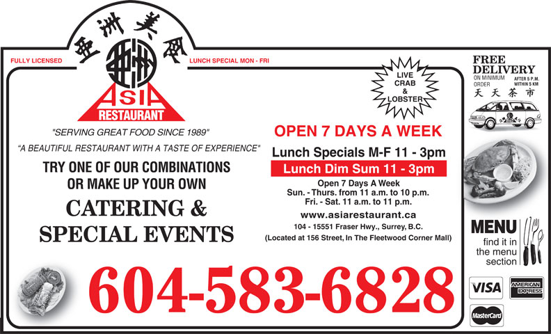 """Asia Restaurant (604-583-6828) - Display Ad - FULLY LICENSED LUNCH SPECIAL MON - FRI FREE DELIVERY LIVE ON MINIMUM AFTER 5 P.M. WITHIN 5 KMHIN 5 KM CRAB ORDERORDER & LOBSTER RESTAURANT URANT REST """"SERVING GREAT FOOD SINCE 1989"""" OPEN 7 DAYS A WEEK A BEAUTIFUL RESTAURANT WITH A TASTE OF EXPERIENCE"""" Lunch Specials M-F 11 - 3pm TRY ONE OF OUR COMBINATIONS Lunch Dim Sum 11 - 3pm Open 7 Days A Week OR MAKE UP YOUR OWN Sun. - Thurs. from 11 a.m. to 10 p.m. Fri. - Sat. 11 a.m. to 11 p.m. CATERING & www.asiarestaurant.ca 104 - 15551 Fraser Hwy., Surrey, B.C. MENU (Located at 156 Street, In The Fleetwood Corner Mall) SPECIAL EVENTS find it in the menu section 604-583-6828"""