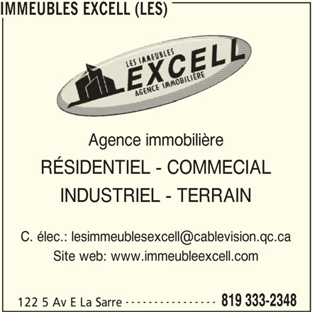 Les Immeubles Excell (819-333-2348) - Display Ad - IMMEUBLES EXCELL (LES) Agence immobilière RÉSIDENTIEL - COMMECIAL INDUSTRIEL - TERRAIN Site web: www.immeubleexcell.com ---------------- 819 333-2348 122 5 Av E La Sarre IMMEUBLES EXCELL (LES) Agence immobilière RÉSIDENTIEL - COMMECIAL INDUSTRIEL - TERRAIN Site web: www.immeubleexcell.com ---------------- 819 333-2348 122 5 Av E La Sarre