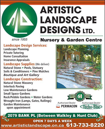 Artistic Landscape Designs Limited (613-733-8220) - Display Ad - since 1955 Nursery & Garden Centre Landscape Design Services: Landscape Planning Private Tutoring Home Consultation Insurance Appraisals Landscape Supplies (We deliver) Natural Stone   Pools, Statuary Soils & Conditioners   Pine Mulches Boutique and Art Gallery Landscape Construction: Natural Stone Masonry Interlock Paving Low Maintenance Gardens Small Space Gardens 20161955 Rock/Pebble Gardens   Water Gardens 61 Wrought Iron (Lamps, Gates, Railings) Authorized DealerAuthorized Dealer upon appointment 2079 BANK PL (Between Walkley & Hunt Club)20 b) OPEN 7 DAYS A WEEK www.artisticlandscape.on.ca 613-733-822061 Garden Maintenance