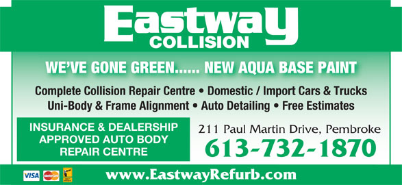 Eastway Collision (613-732-1870) - Display Ad - COLLISION WE VE GONE GREEN...... NEW AQUA BASE PAINT Complete Collision Repair Centre   Domestic / Import Cars & TrucksComplete Collision Repair Centre   Domestic / Import Cars & Trucks Uni-Body & Frame Alignment   Auto Detailing   Free Estimates INSURANCE & DEALERSHIP 211 Paul Martin Drive, Pembroke APPROVED AUTO BODY REPAIR CENTRE 613-732-1870 www.EastwayRefurb.com