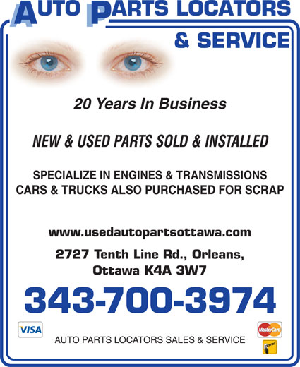 Auto Parts Locators Sales & Service (613-837-7480) - Display Ad - 20 Years In Business NEW & USED PARTS SOLD & INSTALLED SPECIALIZE IN ENGINES & TRANSMISSIONS CARS & TRUCKS ALSO PURCHASED FOR SCRAP www.usedautopartsottawa.com 2727 Tenth Line Rd., Orleans, Ottawa K4A 3W7 343-700-3974 AUTO PARTS LOCATORS SALES & SERVICE