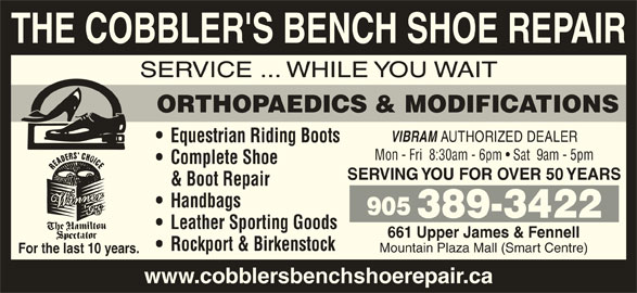 The Cobblers Bench Ltd (905-389-3422) - Display Ad - THE COBBLER'S BENCH SHOE REPAIR SERVICE ... WHILE YOU WAIT ORTHOPAEDICS & MODIFICATIONS VIBRAM AUTHORIZED DEALER Equestrian Riding Boots Mon - Fri  8:30am - 6pm   Sat  9am - 5pm Complete Shoe SERVING YOU FOR OVER 50 YEARS & Boot Repair Handbags 905 389-3422 Leather Sporting Goods 661 Upper James & Fennell Rockport & Birkenstock Mountain Plaza Mall (Smart Centre) For the last 10 years. www.cobblersbenchshoerepair.ca