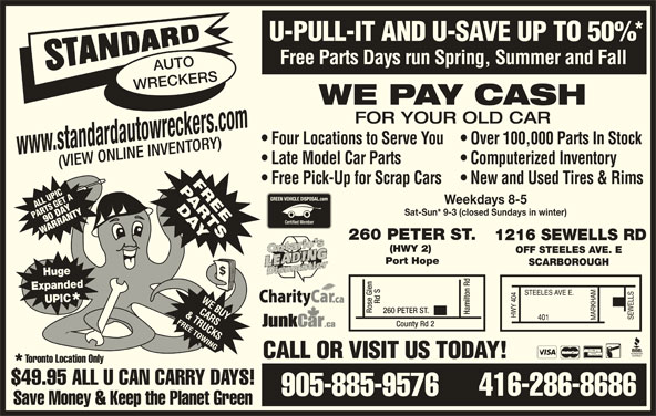 Standard Auto Wreckers (416-286-8686) - Display Ad - U-PULL-IT AND U-SAVE UP TO 50% Free Parts Days run Spring, Summer and Fall AUTO WRECKERS WE PAY CASH FOR YOUR OLD CAR Four Locations to Serve You  Over 100,000 Parts In Stock www.standardautowreckers.com Late Model Car Parts Computerized Inventory (VIEW ONLINE INVENTORY) Free Pick-Up for Scrap Cars  New and Used Tires & Rims ATPICA ET LL US GET LUPI Weekdays 8-5 SG 90 DAYTYRTY PAR RT Sat-Sun* 9-3 (closed Sundays in winter) WARRW ARANN 260 PETER ST. 1216 SEWELLS RD (HWY 2) OFF STEELES AVE. E Port Hope SCARBOROUGH Huge Expanded UPIC Rd S260 PE Rose Glen TER ST. Hamilton Rd County Rd 2 CALL OR VISIT US TODAY! Toronto Location Only $49.95 ALL U CAN CARRY DAYS! 416-286-8686 905-885-9576 Save Money & Keep the Planet Green