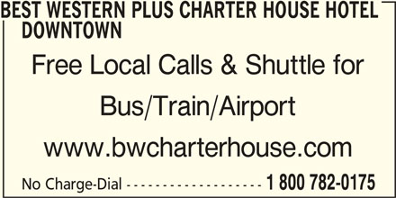 Best Western Plus (1-877-772-3297) - Display Ad - www.bwcharterhouse.com Bus/Train/Airport No Charge-Dial ------------------- 1 800 782-0175 BEST WESTERN PLUS CHARTER HOUSE HOTEL DOWNTOWN Free Local Calls & Shuttle for