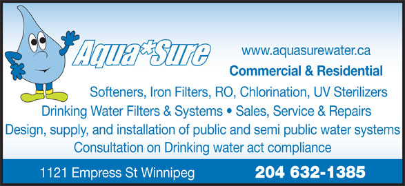 Aqua Sure Water Systems (204-632-1385) - Display Ad - www.aquasurewater.ca Commercial & Residential Softeners, Iron Filters, RO, Chlorination, UV Sterilizers Drinking Water Filters & Systems   Sales, Service & Repairs Design, supply, and installation of public and semi public water systems Consultation on Drinking water act compliance 1121 Empress St Winnipeg 204 632-1385