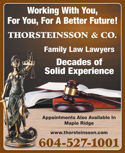 Thorsteinsson Jeffrey J (604-527-1001) - Display Ad - Working With You, Solid Experience Appointments Also Available In Maple Ridge www.thorsteinsson.com 604-527-1001 For You, For A Better Future! THORSTEINSSON & CO. Family Law Lawyers Decades of