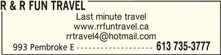 R & R Fun Travel (613-735-3777) - Display Ad - R & R FUN TRAVEL Last minute travel www.rrfuntravel.ca R & R FUN TRAVEL 613 735-3777 993 Pembroke E -------------------