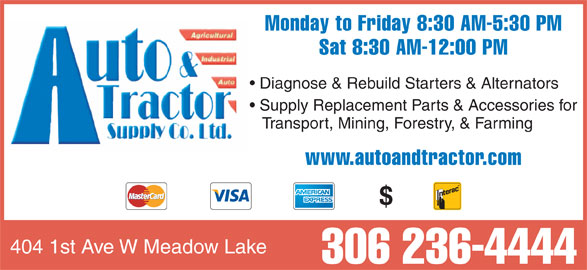 Auto & Tractor Supply Co Ltd (306-236-4444) - Display Ad - Monday to Friday 8:30 AM-5:30 PM Sat 8:30 AM-12:00 PM Diagnose & Rebuild Starters & Alternators Supply Replacement Parts & Accessories for Transport, Mining, Forestry, & Farming www.autoandtractor.com 404 1st Ave W Meadow Lake 306 236-4444