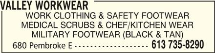 Valley Workwear (613-735-8290) - Display Ad - WORK CLOTHING & SAFETY FOOTWEAR MILITARY FOOTWEAR (BLACK & TAN) 613 735-8290 680 Pembroke E ------------------- VALLEY WORKWEAR MEDICAL SCRUBS & CHEF/KITCHEN WEAR VALLEY WORKWEARVALLEY WORKWEAR VALLEY WORKWEARVALLEY WORKWEAR VALLEY WORKWEAR WORK CLOTHING & SAFETY FOOTWEAR MEDICAL SCRUBS & CHEF/KITCHEN WEAR MILITARY FOOTWEAR (BLACK & TAN) 613 735-8290 680 Pembroke E -------------------