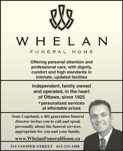 Whelan Funeral Home (613-233-1488) - Display Ad - Offering personal attention and Offering personal attention and professional care, with dignity, professional care, with dignity, comfort and high standards in comfort and high standards in intimate, updated facilitesintimate, updated facilites Independent, family owned Independent, family owned and operated, in the heart and operated, in the heart of Ottawa, since 1925of Ottawa, since 1925 personalized services at affordable pricesat affordable prices Sean Copeland, a 4th generation funeral Sean Copeland, a 4th generation funeral director invites you to call and speak director invites you to call and speak personally about the funeral services personally about the funeral services appropriate for you and your family.appropriate for you and your family. www.WhelanFuneralHome.caww.WhelanFuneralHome.ca 515 COOPER STREET   613-233-1488  15 OOPERT   613-233-1488