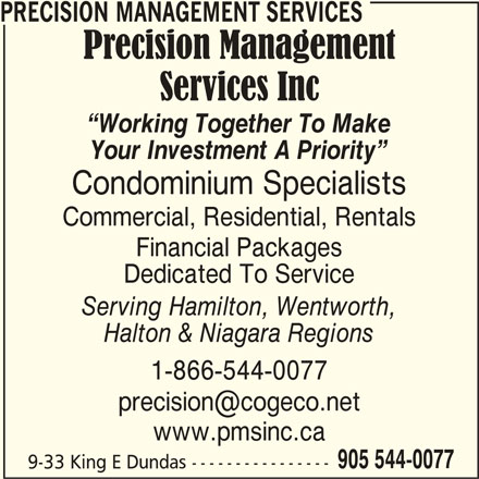 Precision Management Services (905-544-0077) - Display Ad - PRECISION MANAGEMENT SERVICES Working Together To Make Your Investment A Priority Condominium Specialists Commercial, Residential, Rentals Financial Packages Dedicated To Service Serving Hamilton, Wentworth, Halton & Niagara Regions 1-866-544-0077 www.pmsinc.ca 905 544-0077 9-33 King E Dundas ----------------