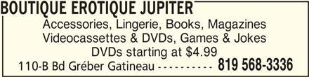 Boutique Erotique Jupiter (819-568-3336) - Display Ad - BOUTIQUE EROTIQUE JUPITERBOUTIQUE EROTIQUE JUPITER BOUTIQUE EROTIQUE JUPITER BOUTIQUE EROTIQUE JUPITERBOUTIQUE EROTIQUE JUPITER Accessories, Lingerie, Books, Magazines Videocassettes & DVDs, Games & Jokes DVDs starting at $4.99 110-B Bd Gréber Gatineau ---------- 819 568-3336