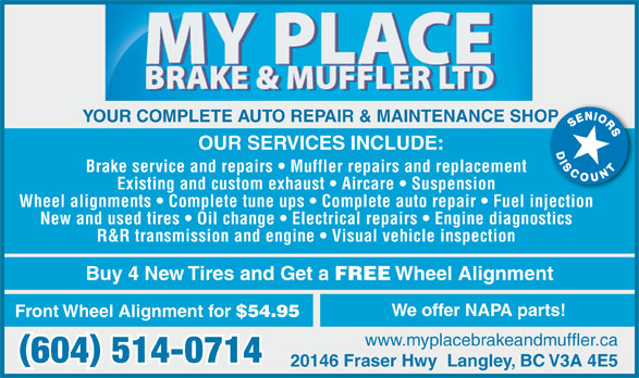 My Place Auto Repairs (604-514-0714) - Display Ad - OUR SERVICES INCLUDE: Brake service and repairs   Muffler repairs and replacement Existing and custom exhaust   Aircare   Suspension Wheel alignments   Complete tune ups   Complete auto repair   Fuel injection New and used tires   Oil change   Electrical repairs   Engine diagnostics R&R transmission and engine   Visual vehicle inspection Buy 4 New Tires and Get a FREE Wheel Alignment YOUR COMPLETE AUTO REPAIR & MAINTENANCE SHOPOP We offer NAPA parts! Front Wheel Alignment for $54.95 www.myplacebrakeandmuffler.ca 20146 Fraser Hwy  Langley, BC V3A 4E5
