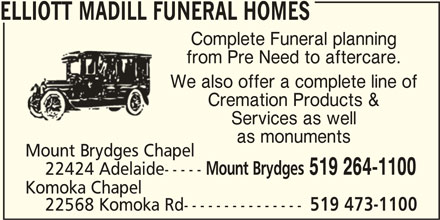 Elliott Madill Funeral Homes (519-264-1100) - Display Ad - ELLIOTT MADILL FUNERAL HOMES Complete Funeral planning from Pre Need to aftercare. We also offer a complete line of Cremation Products & Services as well as monuments Mount Brydges 519 264-1100 22424 Adelaide----- Komoka Chapel 22568 Komoka Rd--------------- 519 473-1100 Mount Brydges Chapel