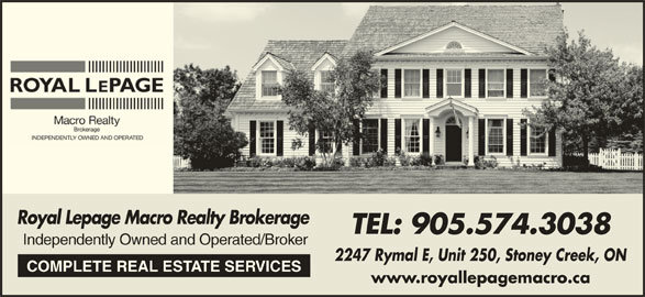 Royal Lepage Macro Realty Brokerage (905-574-3038) - Display Ad - Royal Lepage Macro Realty Brokerage TEL: 905.574.3038 Independently Owned and Operated/Broker 2247 Rymal E, Unit 250, Stoney Creek, ON COMPLETE REAL ESTATE SERVICES www.royallepagemacro.ca